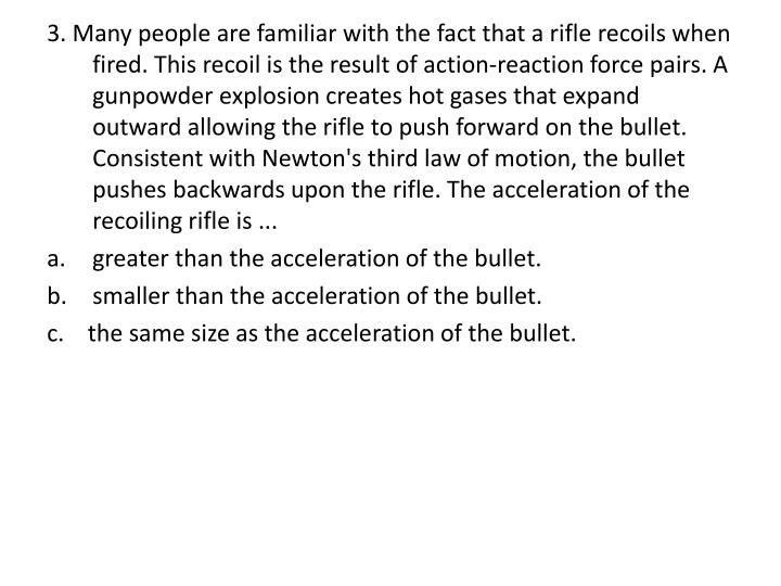 3. Many people are familiar with the fact that a rifle recoils when fired. This recoil is the result of action-reaction force pairs. A gunpowder explosion creates hot gases that expand outward allowing the rifle to push forward on the bullet. Consistent with Newton's third law of motion, the bullet pushes backwards upon the rifle. The acceleration of the recoiling rifle is ...