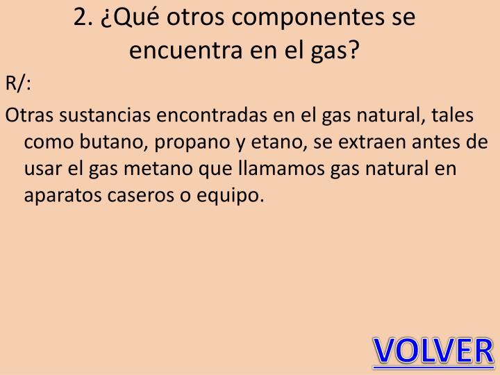 2. ¿Qué otros componentes se encuentra en el gas?