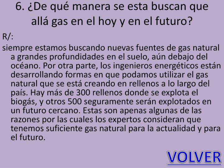 6. ¿De qué manera se esta buscan que allá gas en el hoy y en el futuro?