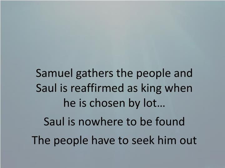 Samuel gathers the people and Saul is reaffirmed as king when  he is chosen by lot…