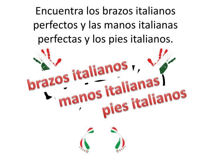 Encuentra los brazos italianos perfectos y las manos italianas perfectas y los pies italianos.