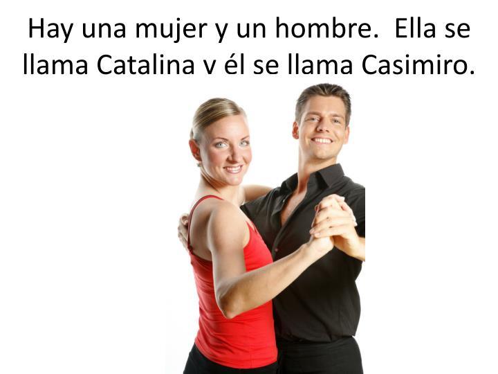 Hay una mujer y un hombre.  Ella se llama Catalina y él se llama Casimiro.