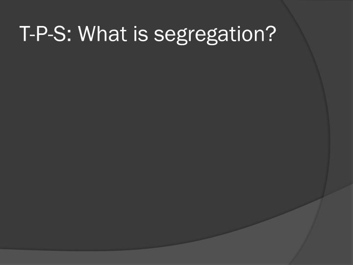 T-P-S: What is segregation?