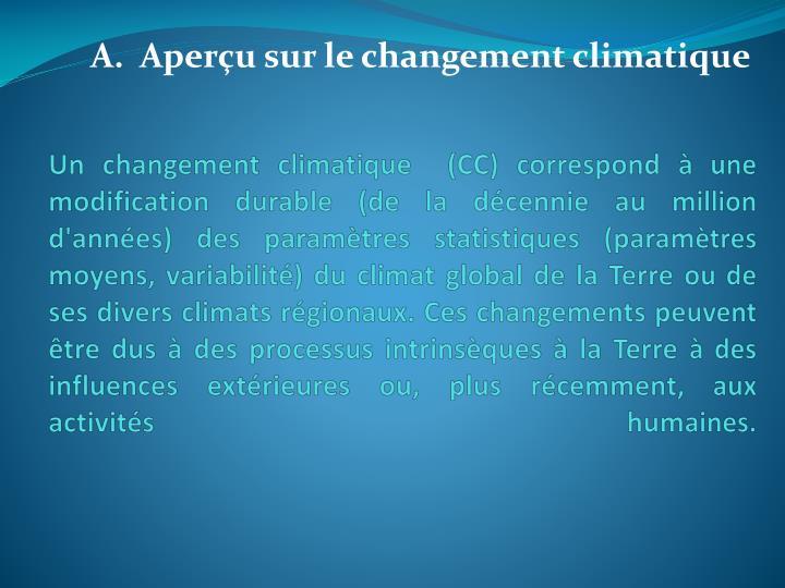 Un changement climatique  (CC) correspond à une modification durable (de la décennie au million d'années) des paramètres statistiques (paramètres moyens, variabilité) du climat global de la Terre ou de ses divers climats régionaux. Ces changements peuvent être dus à des processus intrinsèques à la Terre à des influences extérieures ou, plus récemment, aux activités humaines.