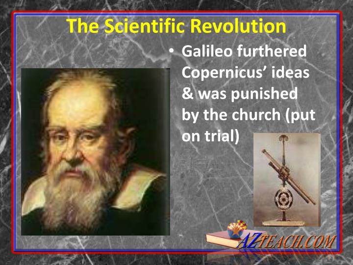 Galileo furthered Copernicus' ideas & was punished by the church (put on trial)