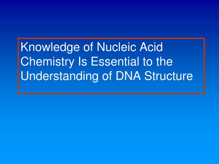 Knowledge of nucleic acid chemistry is essential to the understanding of dna structure