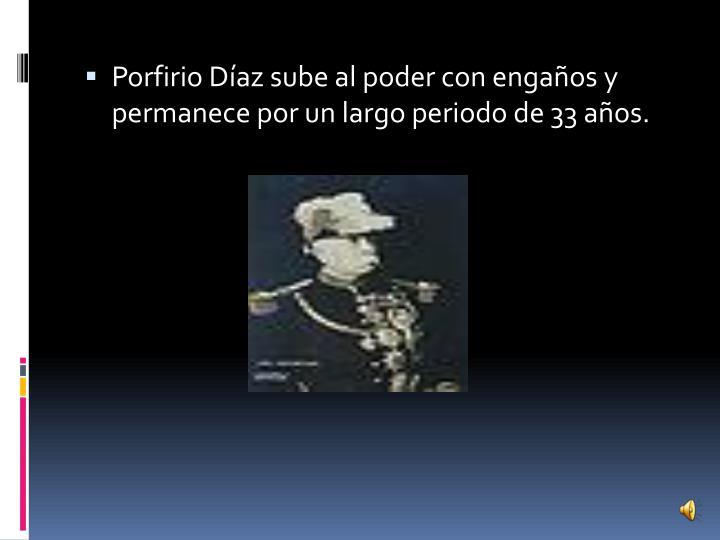 Porfirio Díaz sube al poder con engaños y permanece por un largo periodo de 33 años.