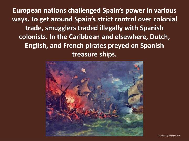 European nations challenged Spains power in various ways. To get around Spains strict control over colonial trade, smugglers traded illegally with Spanish colonists. In the Caribbean and elsewhere, Dutch, English, and French pirates preyed on Spanish treasure ships.