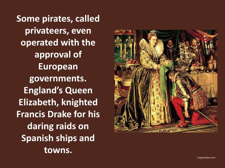 Some pirates, called privateers, even operated with the approval of European governments.  Englands Queen Elizabeth, knighted Francis Drake for his daring raids on Spanish ships and towns.