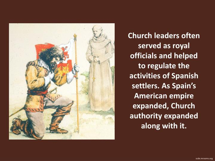Church leaders often served as royal officials and helped to regulate the activities of Spanish settlers. As Spains American empire expanded, Church authority expanded along with it.