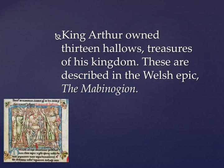 King Arthur owned thirteen hallows, treasures of his kingdom. These are described in the Welsh epic,