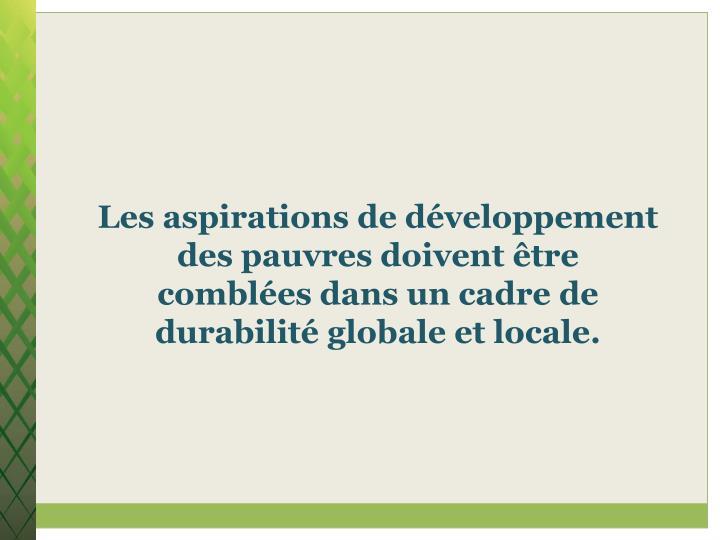 Les aspirations de développement des pauvres doivent être comblées dans un cadre de durabilité globale et locale.