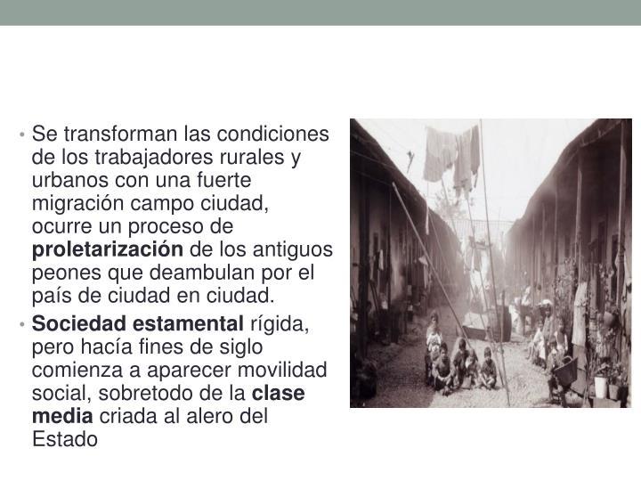 Se transforman las condiciones de los trabajadores rurales y urbanos con una fuerte migración campo ciudad, ocurre un proceso de