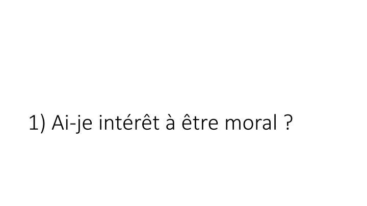 1) Ai-je intérêt à être moral ?