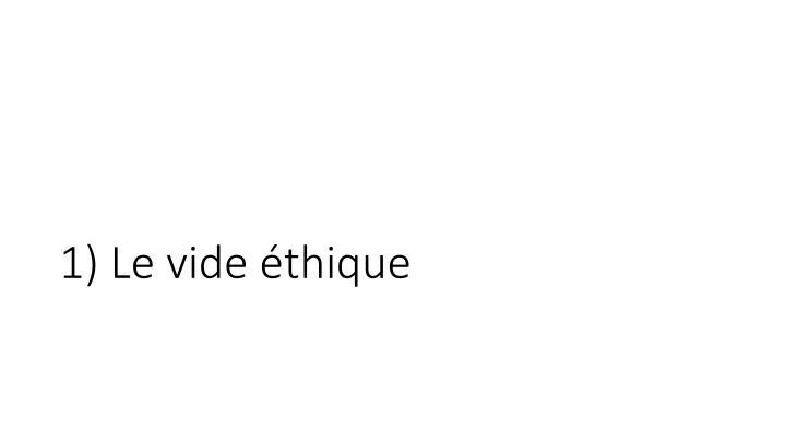 1) Le vide éthique