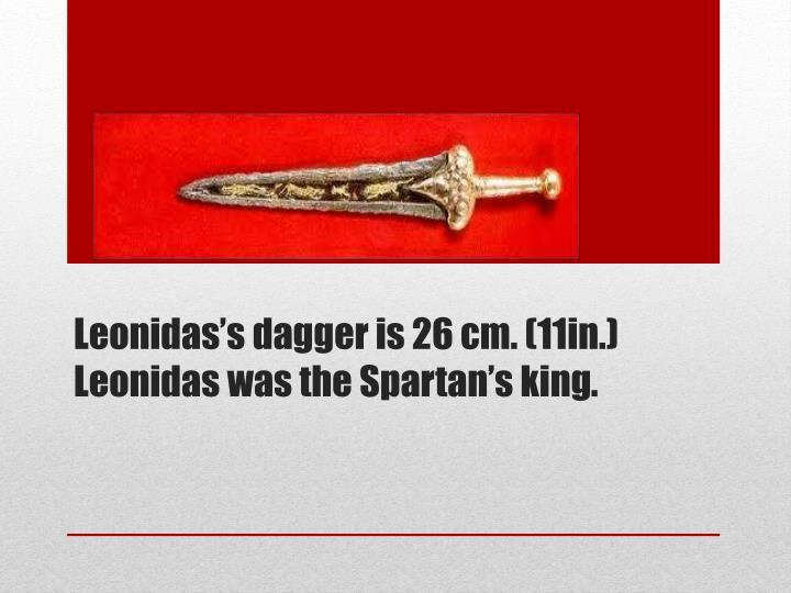 Leonidas's dagger is 26 cm. (11in.) Leonidas was the Spartan's king