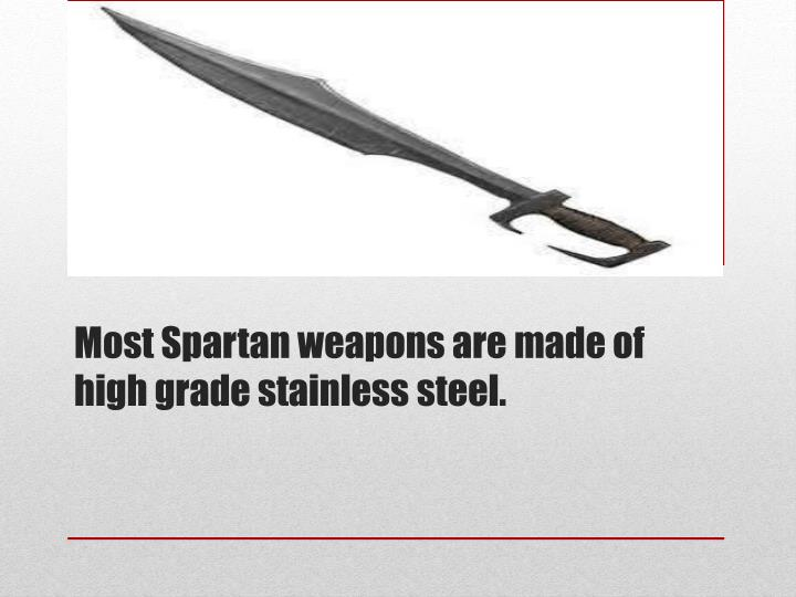 Most Spartan weapons are made of high grade stainless steel.