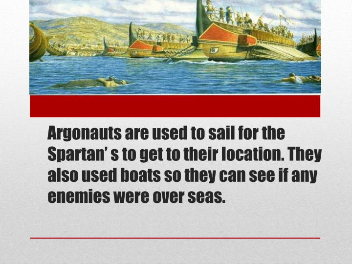 Argonauts are used to sail for the Spartan' s to get to their location. They also used boats so they can see if any enemies were over seas.