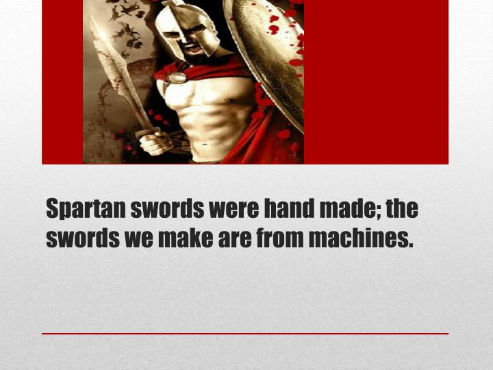Spartan swords were hand made; the swords we make are from machines.