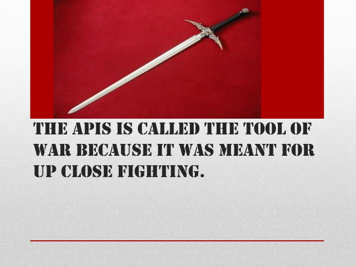 The apis is called the tool of war because it was meant for up close fighting.