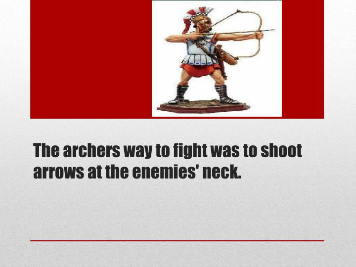 The archers way to fight was to shoot arrows at the enemies' neck.