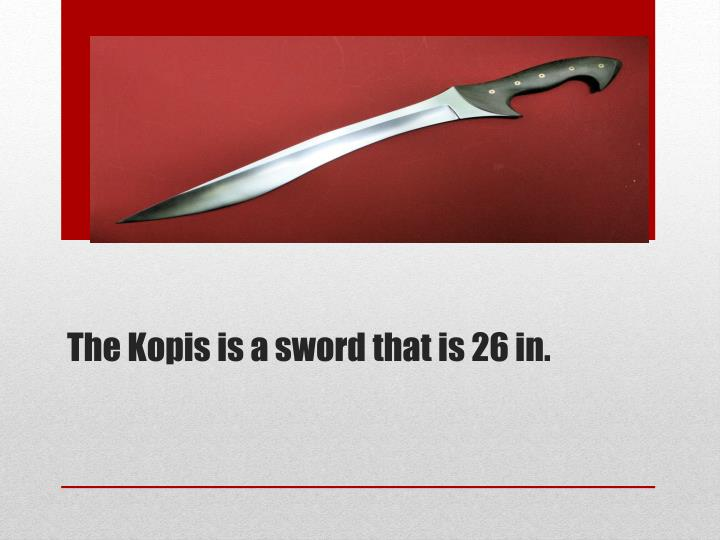 The Kopis is a sword that is 26 in.