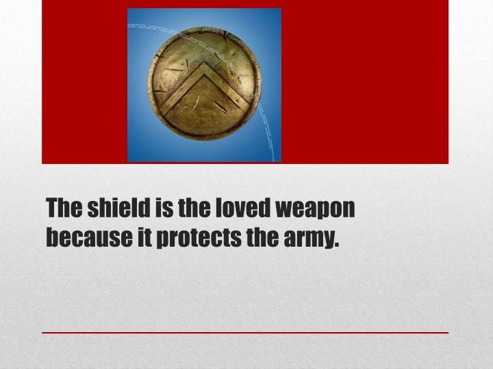 The shield is the loved weapon because it protects the army.