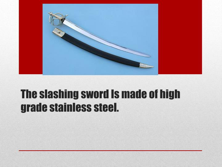 The slashing sword Is made of high grade stainless steel.