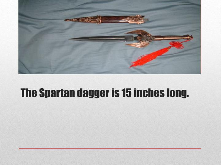 The Spartan dagger is 15 inches long.