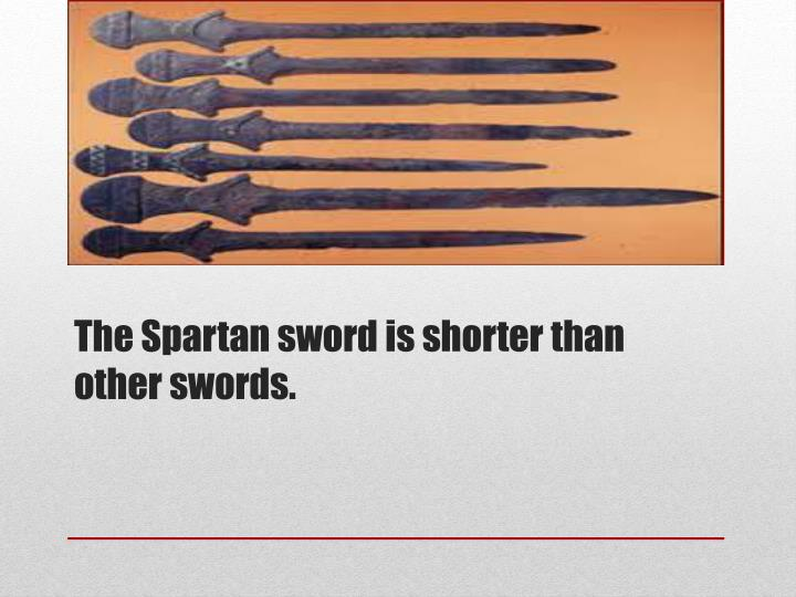 The Spartan sword is shorter than other swords.