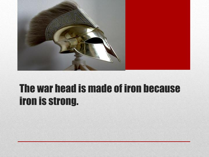 The war head is made of iron because iron is strong.