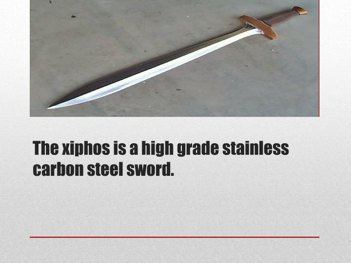 The xiphos is a high grade stainless carbon steel sword.