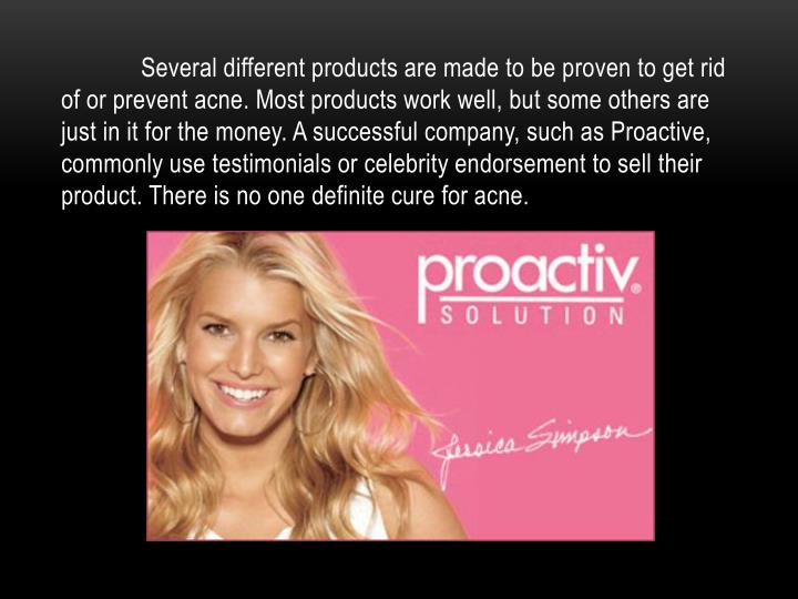 Several different products are made to be proven to get rid of or prevent acne. Most products work well, but some others are just in it for the money. A successful company, such as Proactive, commonly use testimonials or celebrity endorsement to sell their product. There is no one definite cure for acne.