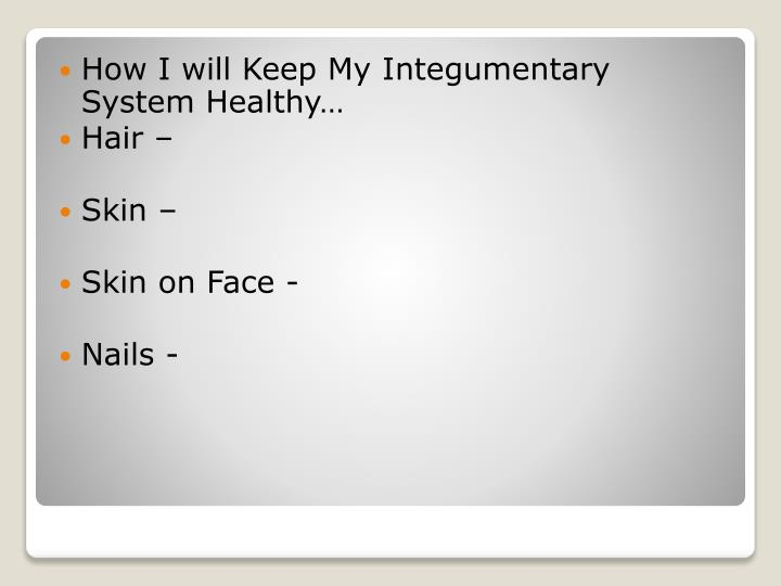 How I will Keep My Integumentary System Healthy…
