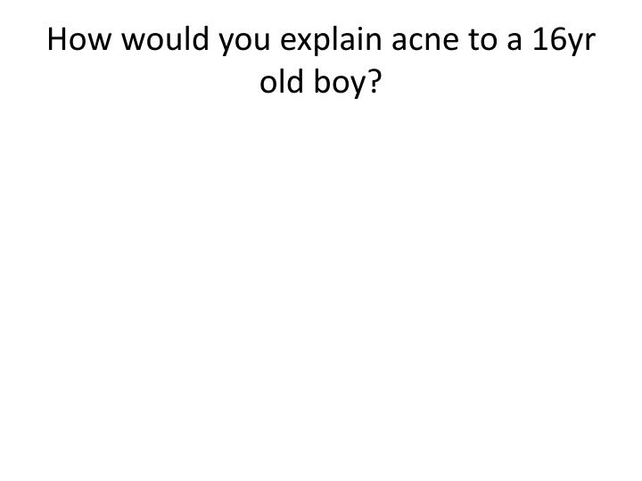 How would you explain acne to a 16yr old boy?