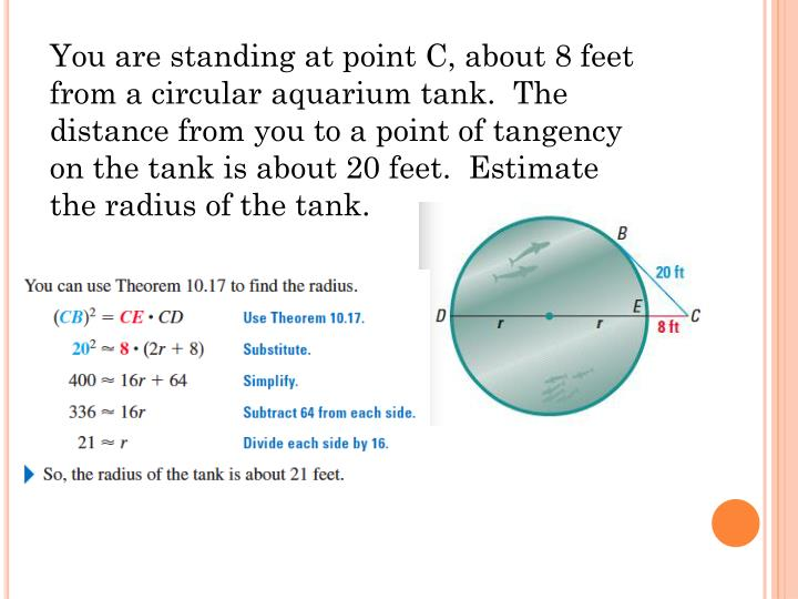 You are standing at point C, about 8 feet from a circular aquarium tank.  The distance from you to a point of tangency on the tank is about 20 feet.  Estimate the radius of the tank.