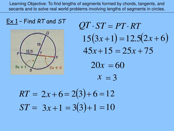 Learning Objective: To find lengths of segments formed by chords, tangents, and secants and to solve real world problems involving lengths of segments in circles.