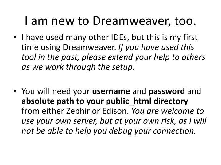 I am new to Dreamweaver, too.