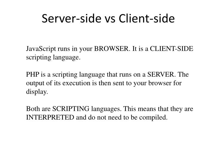 JavaScript runs in your BROWSER. It is a CLIENT-SIDE scripting language.