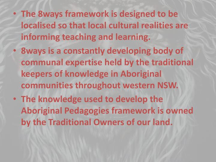 The 8ways framework is designed to be localised so that local cultural realities are informing teach...
