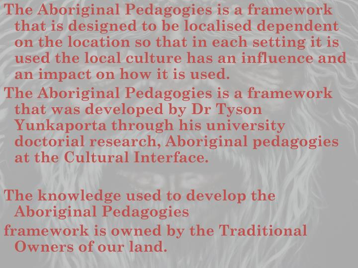 The Aboriginal Pedagogies is a framework that is designed to be localised dependent on the location so that in each setting it is used the local culture has an influence and an impact on how it is used.