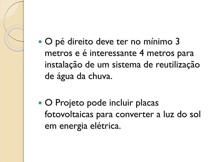 O p direito deve ter no mnimo 3 metros e  interessante 4 metros para instalao de um sistema de reutilizao de gua da chuva.