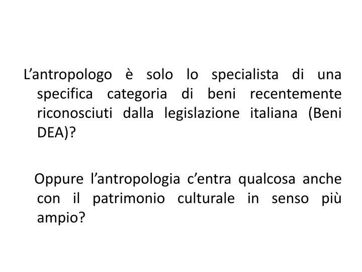 L'antropologo è solo lo specialista di una specifica categoria di beni recentemente riconosciuti dalla legislazione italiana (Beni DEA)?