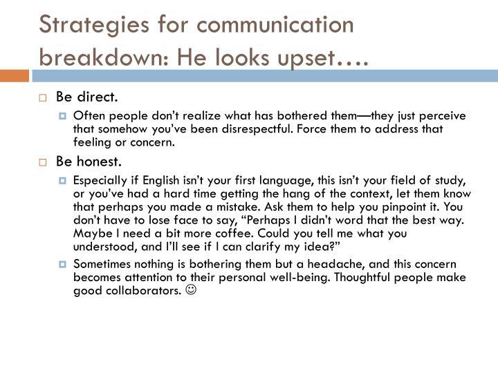 Strategies for communication breakdown: He looks upset….