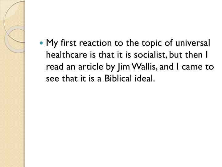 My first reaction to the topic of universal healthcare is that it is socialist, but then I read an article by Jim Wallis, and I came to see that it is a Biblical ideal.