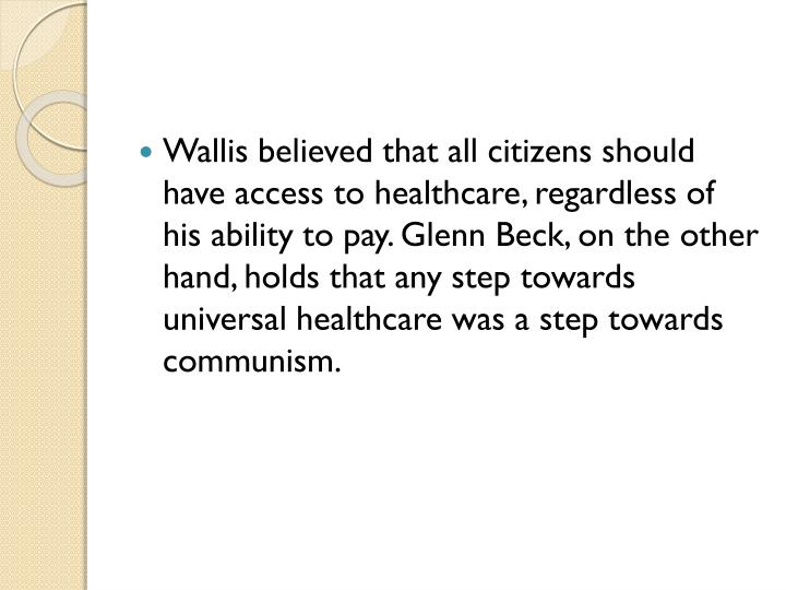 Wallis believed that all citizens should have access to healthcare, regardless of his ability to pay. Glenn Beck, on the other hand, holds that any step towards universal healthcare was a step towards communism.