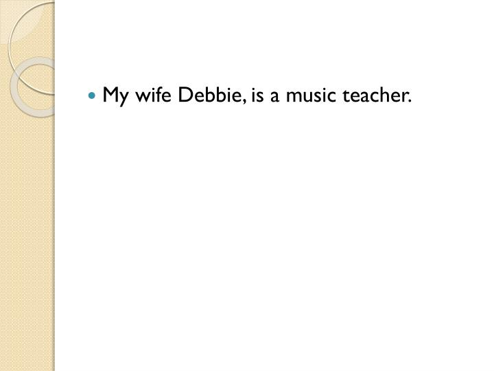 My wife Debbie, is a music teacher.