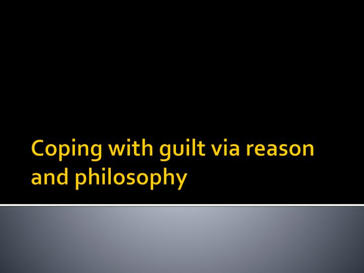 Coping with guilt via reason and philosophy