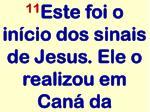 11 este foi o in cio dos sinais de jesus ele o realizou em can da