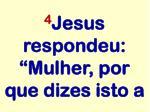 4 jesus respondeu mulher por que dizes isto a